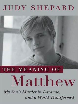The Meaning of Matthew: My Sons Murder in Laramie, and a World Transformed Judy Shepard