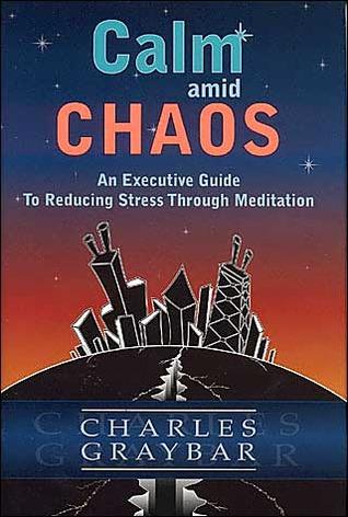 Calm Amid Chaos: An Executive Guide to Reducing Stress Through Meditation Charles Graybar