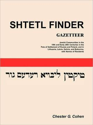 Shtetl Finder Gazetteer: Jewish Communities in the 19th and Early 20th Centuries in the Pale of Settlement of Russia and Poland, and in Lithuan Chester G. Cohen