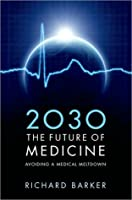 2030 - The Future of Medicine: Avoiding a Medical Meltdown Richard     Barker