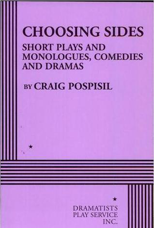Choosing Sides: Short Plays and Monologues, Comedies and Dramas  by  Craig Pospisil