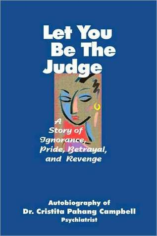 Let You Be the Judge: A Story of Ignorance, Pride, Betrayal, and Revenge Cristita Pahang Campbell