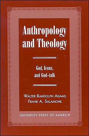 Anthropology and Theology: Gods, Icons, and God-Talk William Randolph Adams