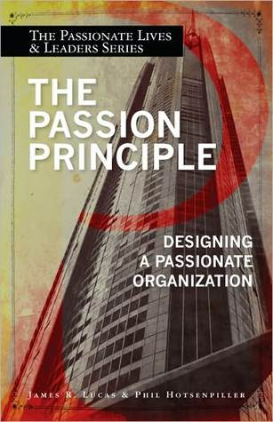 The Passion Principle: Designing a Passionate Organization James R. Lucas