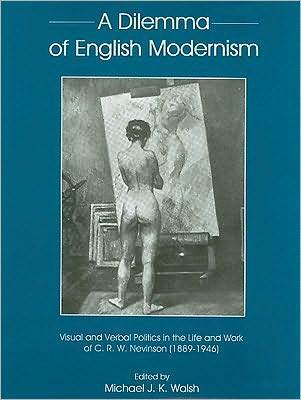 A Dilemma of English Modernism: Visual and Verbal Politics in the Life and Work of C.R.W. Nevinson (1889-1946)  by  Michael J.K. Walsh