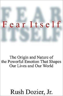 Fear Itself: The Origin and Nature of the Powerful Emotion That Shapes Our Lives and Our World Rush W. Dozier
