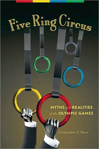 Five Ring Circus: Myths and Realities of the Olympic Games  by  Christopher A. Shaw