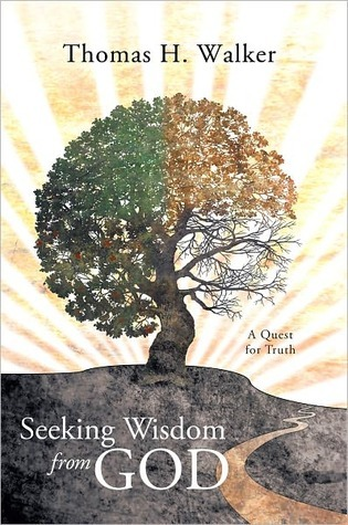 Seeking Wisdom from God: A Quest for Truth  by  Thomas H. Walker