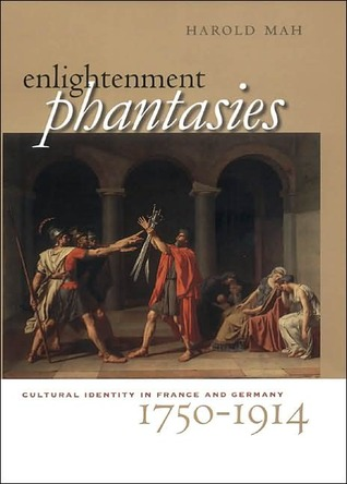 Enlightenment Phantasies: Cultural Identity in France and Germany, 1750 1914 Harold Mah