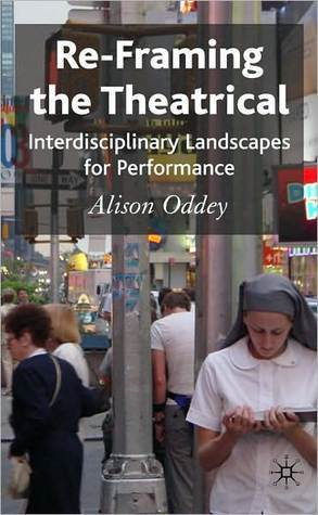 Re-Framing the Theatrical: Interdisciplinary Landscapes for Performance  by  Alison Oddey