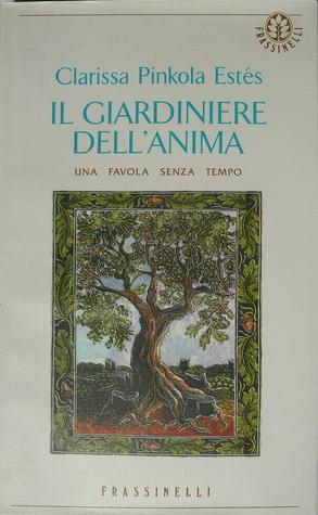 Il giardiniere dellanima: una favola senza tempo  by  Clarissa Pinkola Estés