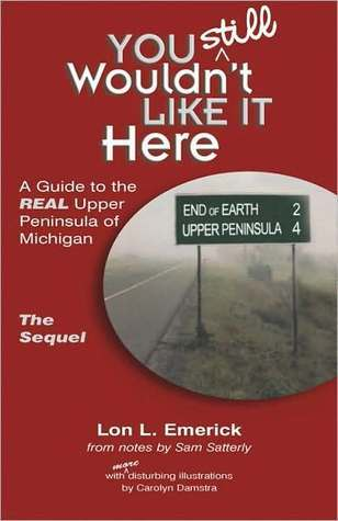 You Still Wouldnt Like It Here: A Guide to the Real Upper Peninsula of Michigan, The Sequel  by  Lon L. Emerick