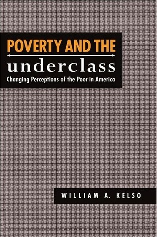 Poverty and the Underclass: Changing Perceptions of the Poor in America  by  William A. Kelso