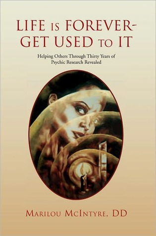 Life Is Forever--Get Used to It: Helping Others Through Thirty Years of Psychic Research Revealed: A True Story  by  Marilou McIntyre