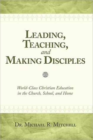 Leading, Teaching, And Making Disciples Michael R. Mitchell
