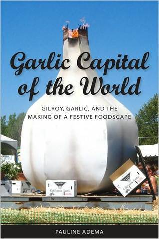 Garlic Capital of the World: Gilroy, Garlic, and the Making of a Festive Foodscape  by  Pauline Adema