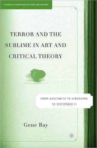 Terror and the Sublime in Art and Critical Theory: From Auschwitz to Hiroshima to September 11 (Studies in European Culture and History Series)  by  Gene Ray