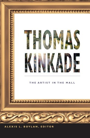 Thomas Kinkade: The Artist in the Mall  by  Alexis L. Boylan