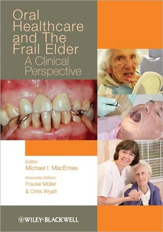 Oral Healthcare and the Frail Elder: A Clinical Perspective Michael I. Macentee