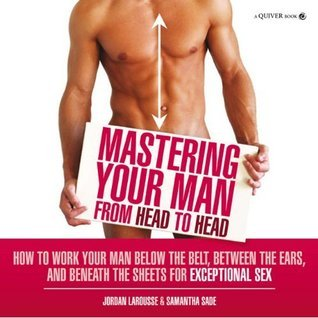 Mastering Your Man from Head to Head: How to Work Your Man Below the Belt, Between the Ears, and Beneath the Sheets for Exceptional Sex  by  Jordan LaRousse