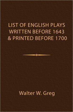 A List of English Plays Written Before 1643 and Printed Before 1700  by  Walter W. Greg