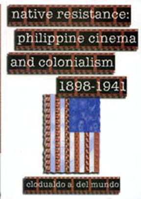Native Resistance: Philippine Cinema and Colonialism, 1898-1941 Clodualdo Del Mundo