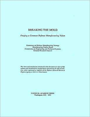 Breaking the Mold: Forging a Common Defense Manufacturing Vision  by  National Research Council