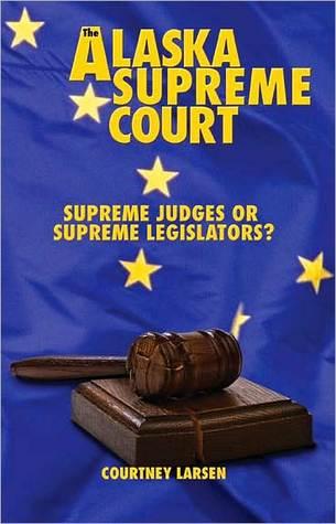 The Alaska Supreme Court: Supreme Judges or Supreme Legislators? Courtney Larsen