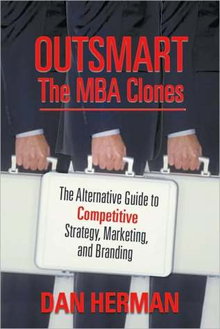 Outsmart the MBA Clones: The Alternative Guide to Competitive Strategy, Marketing and Branding  by  Dan Herman