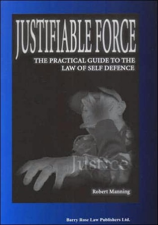 Justifiable Force: The Practical Guide to the Law of Self Defence Robert Manning