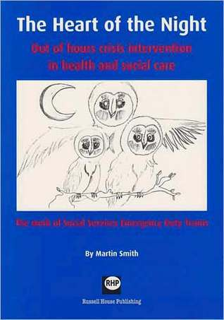 The Heart of the Night: Out of Hours Crisis Intervention in Health and Social Care: The Work of Social Services Emergency Duty Teams  by  Martin Smith