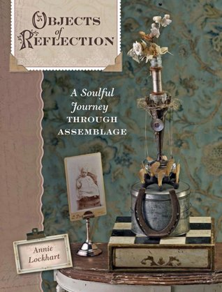 Objects of Reflection: A Soulful Journey Through Assemblage Annie Lockhart
