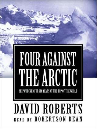 Four Against the Arctic: Shipwrecked for Six Years at the Top of the World  by  David  Roberts