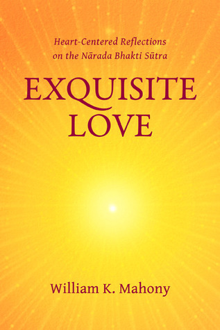 Exquisite Love: Heart-Centered Reflections on the Narada Bhakti Sutra  by  William K. Mahony