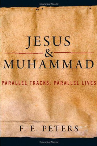 Jesus and Muhammad: Parallel Tracks, Parallel Lives  by  F.E. Peters