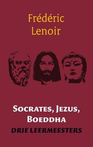 Socrates, Jezus, Boeddha: drie leermeesters Frédéric Lenoir
