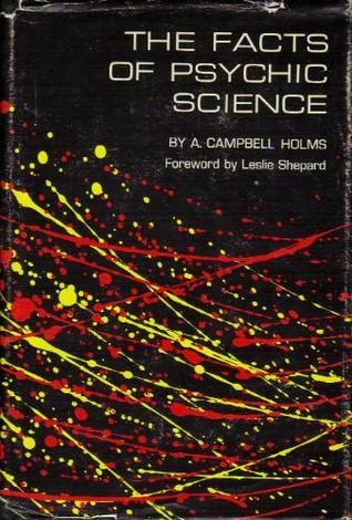 The Facts of Psychic Science  by  A. Campbell Holms