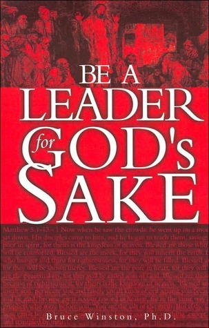 Be a Leader for Gods Sake  by  Bruce E. Winston