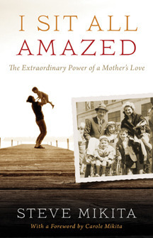 I Sit All Amazed: The Extraordinary Power of a Mothers Love J. Stephen Mikita