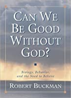 Can We Be Good Without God?: Biology, Behavior, and the Need to Believe