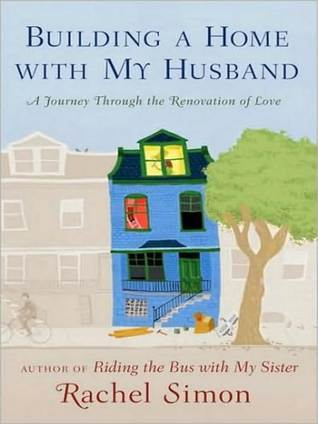 Building a Home with My Husband: A Journey Through the Construction, Demolition, and Renovation of Love Rachel Simon