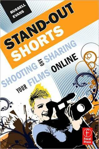 Stand-Out Shorts: Shooting and Sharing Your Films Online  by  Russell Evans