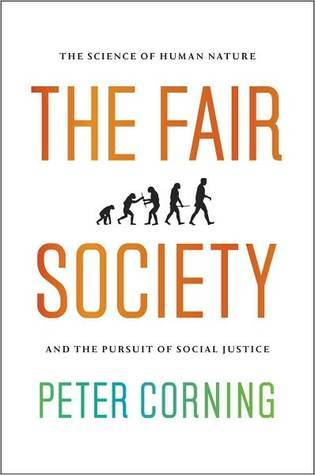 The Fair Society: The Science of Human Nature and the Pursuit of Social Justice  by  Peter A. Corning