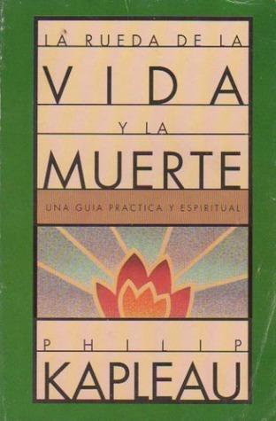 La rueda de la vida y la muerte. Una guía práctica y espiritual  by  Philip Kapleau
