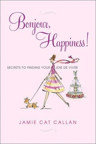 Bonjour, Happiness!: Secrets to Finding Your Joie de Vivre Jamie Cat Callan