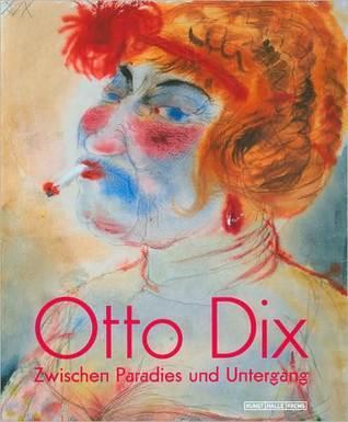 Otto Dix: Zwischen Paradies Und Untergang Otto Dix