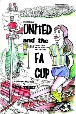 Wanderers United and the Year They Nearly Pulled Out of the Fa Cup  by  Tom Trust