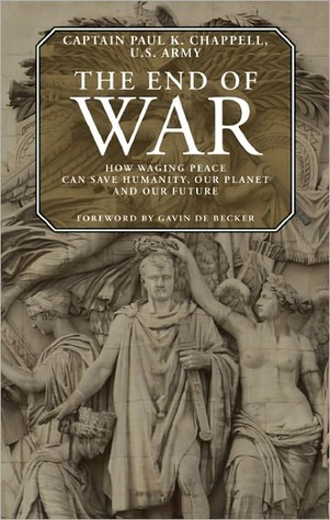 The End of War: How Waging Peace Can Save Humanity, Our Planet and Our Future Paul K. Chappell