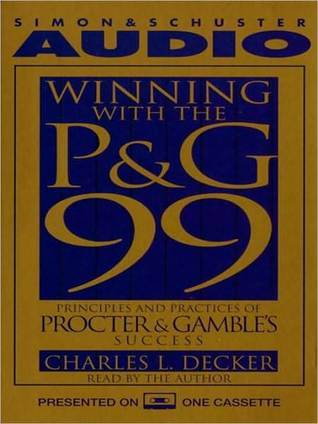 Winning With the P&G 99: Principles and Practices of Procter & Gambles Success  by  Charlie Decker