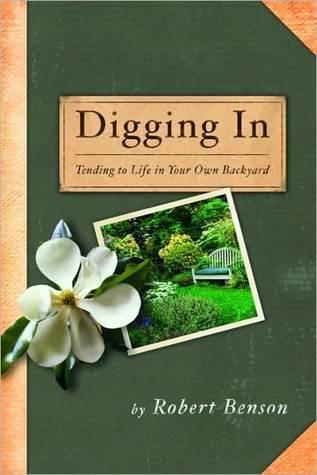 Digging In: Tending to Life in Your Own Backyard Robert Benson